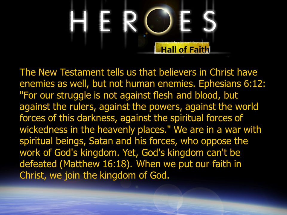 Hall of Faith The New Testament tells us that believers in Christ have enemies as well, but not human enemies. Ephesians 6:12: