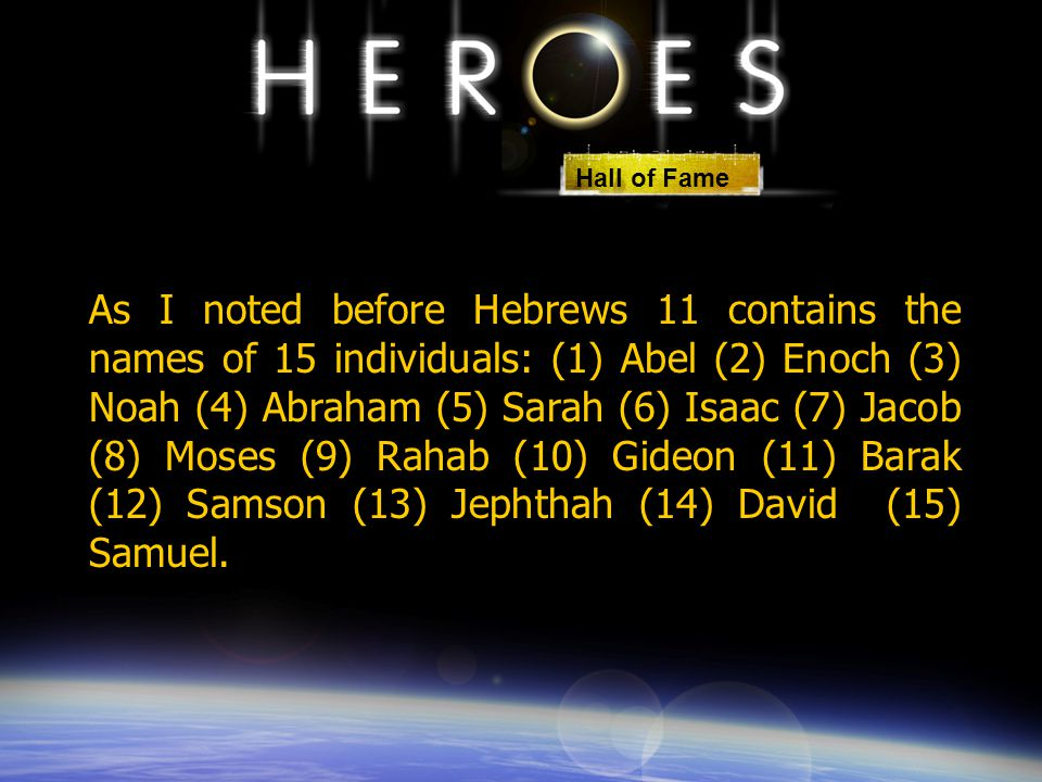 As I noted before Hebrews 11 contains the names of 15 individuals: (1) Abel (2) Enoch (3) Noah (4) Abraham (5) Sarah (6) Isaac (7) Jacob (8) Moses (9)