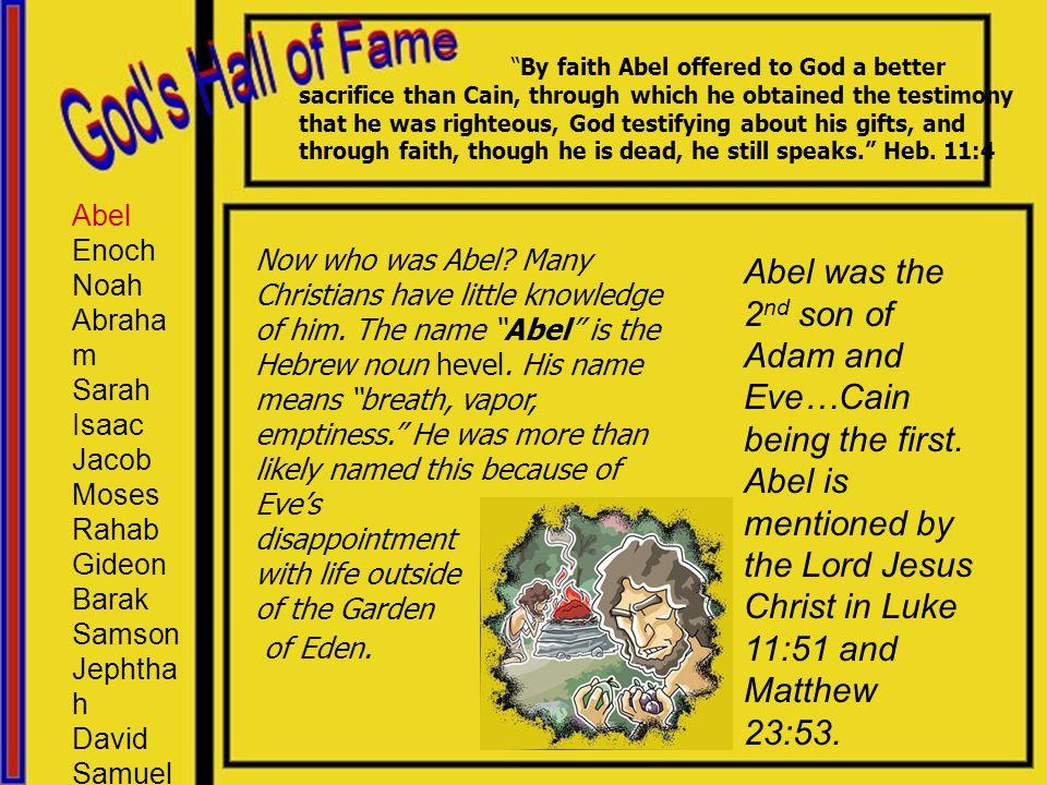 Abel Enoch Noah Abraham Sarah Isaac Jacob Moses Rahab Gideon Barak Samson Jephthah David Samuel Hebrews 11:8, Abraham is mentioned as the 4 th member in God's Hall of Fame.
