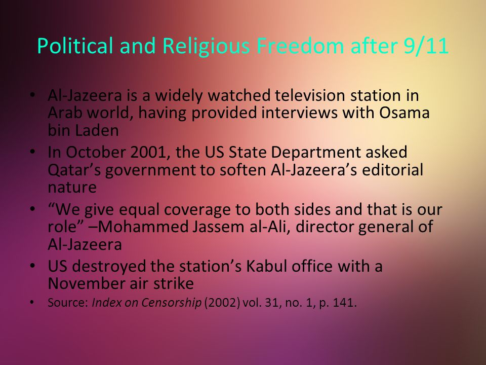 Political and Religious Freedom after 9/11 Al-Jazeera is a widely watched television station in Arab world, having provided interviews with Osama bin Laden In October 2001, the US State Department asked Qatar's government to soften Al-Jazeera's editorial nature We give equal coverage to both sides and that is our role –Mohammed Jassem al-Ali, director general of Al-Jazeera US destroyed the station's Kabul office with a November air strike Source: Index on Censorship (2002) vol.