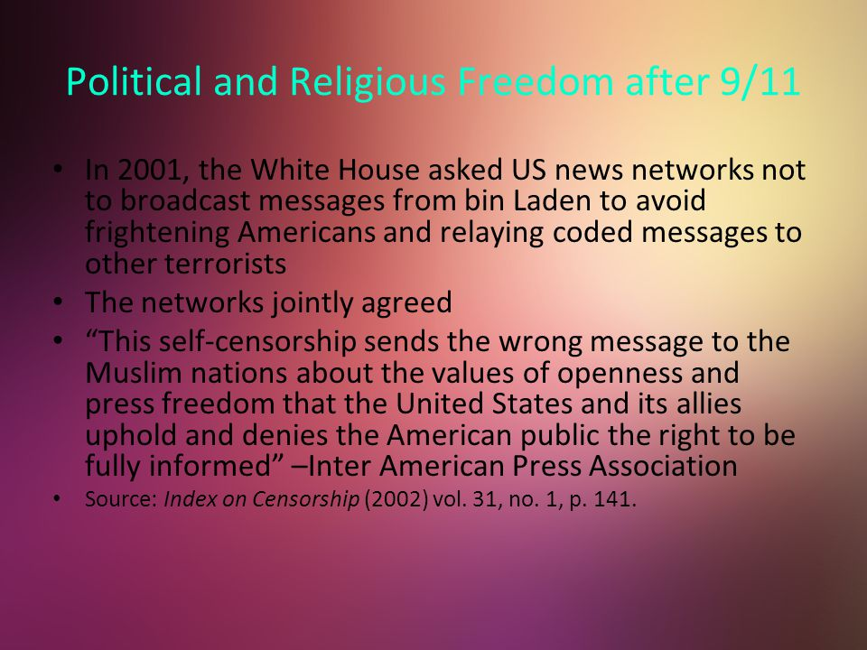 Political and Religious Freedom after 9/11 In 2001, the White House asked US news networks not to broadcast messages from bin Laden to avoid frightening Americans and relaying coded messages to other terrorists The networks jointly agreed This self-censorship sends the wrong message to the Muslim nations about the values of openness and press freedom that the United States and its allies uphold and denies the American public the right to be fully informed –Inter American Press Association Source: Index on Censorship (2002) vol.
