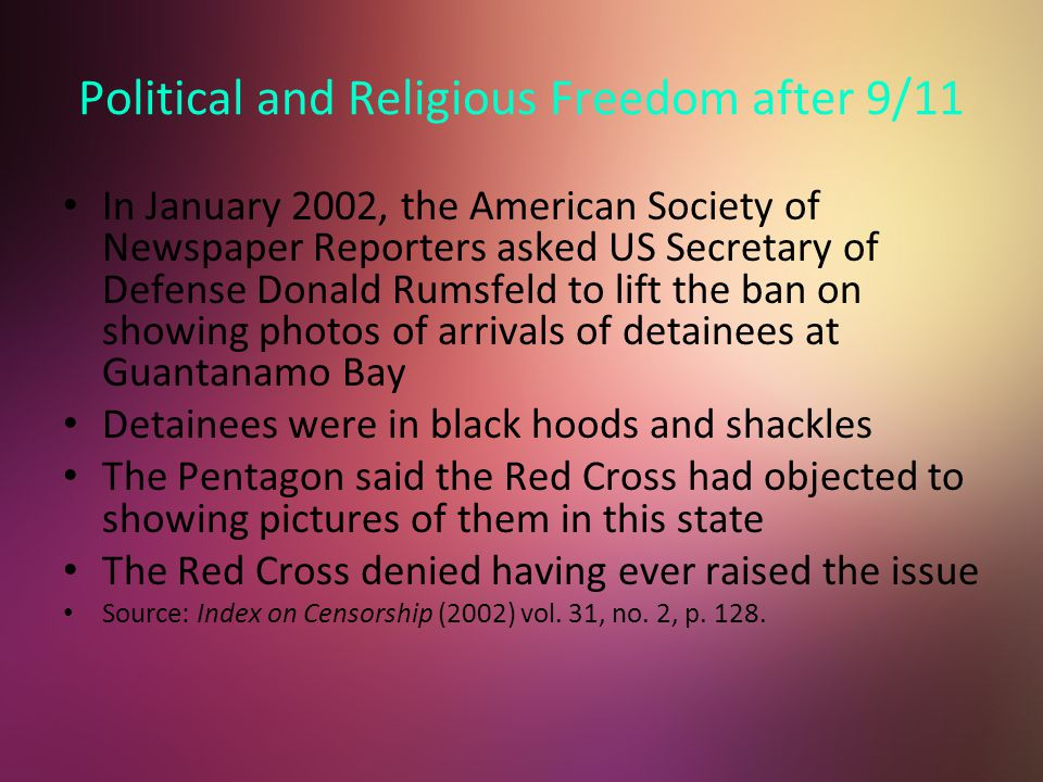 Political and Religious Freedom after 9/11 In January 2002, the American Society of Newspaper Reporters asked US Secretary of Defense Donald Rumsfeld to lift the ban on showing photos of arrivals of detainees at Guantanamo Bay Detainees were in black hoods and shackles The Pentagon said the Red Cross had objected to showing pictures of them in this state The Red Cross denied having ever raised the issue Source: Index on Censorship (2002) vol.