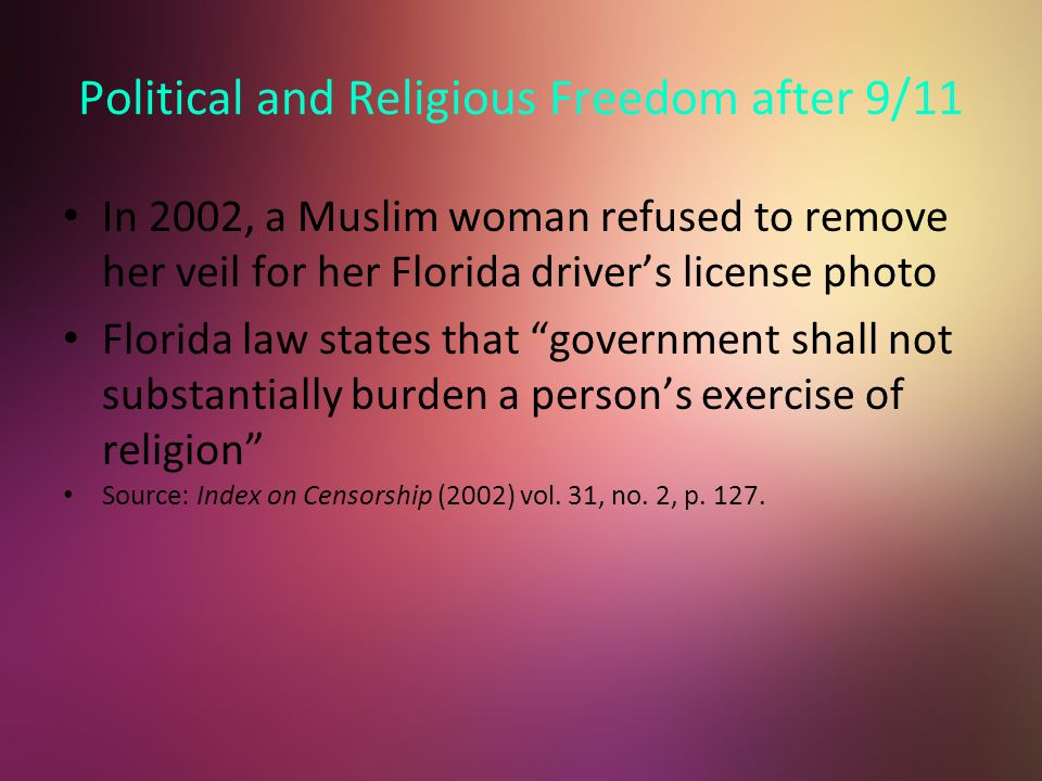 Political and Religious Freedom after 9/11 In 2002, a Muslim woman refused to remove her veil for her Florida driver's license photo Florida law states that government shall not substantially burden a person's exercise of religion Source: Index on Censorship (2002) vol.