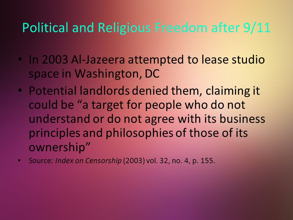 Political and Religious Freedom after 9/11 In 2003 Al-Jazeera attempted to lease studio space in Washington, DC Potential landlords denied them, claiming it could be a target for people who do not understand or do not agree with its business principles and philosophies of those of its ownership Source: Index on Censorship (2003) vol.
