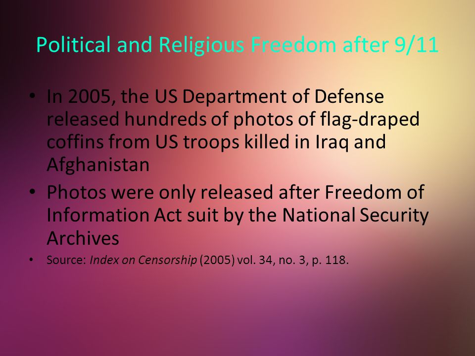 Political and Religious Freedom after 9/11 In 2005, the US Department of Defense released hundreds of photos of flag-draped coffins from US troops killed in Iraq and Afghanistan Photos were only released after Freedom of Information Act suit by the National Security Archives Source: Index on Censorship (2005) vol.