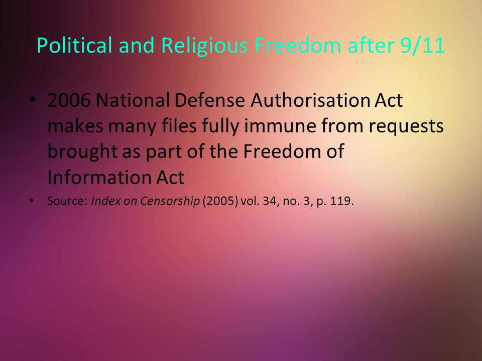Political and Religious Freedom after 9/11 2006 National Defense Authorisation Act makes many files fully immune from requests brought as part of the Freedom of Information Act Source: Index on Censorship (2005) vol.