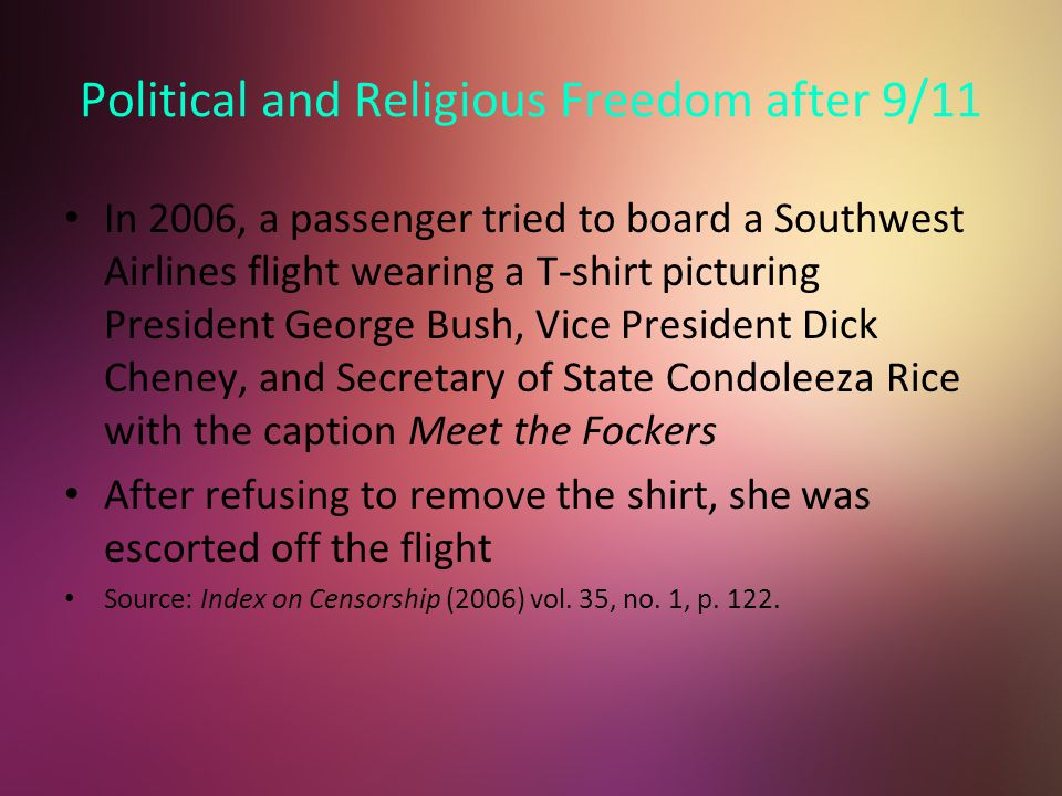 Political and Religious Freedom after 9/11 In 2006, a passenger tried to board a Southwest Airlines flight wearing a T-shirt picturing President George Bush, Vice President Dick Cheney, and Secretary of State Condoleeza Rice with the caption Meet the Fockers After refusing to remove the shirt, she was escorted off the flight Source: Index on Censorship (2006) vol.