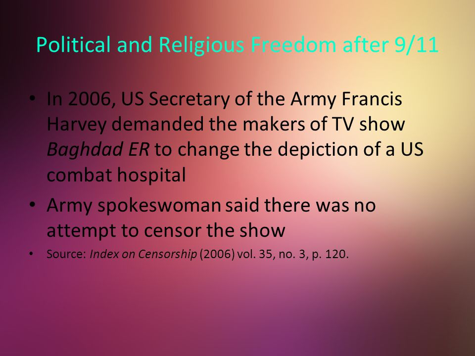 Political and Religious Freedom after 9/11 In 2006, US Secretary of the Army Francis Harvey demanded the makers of TV show Baghdad ER to change the depiction of a US combat hospital Army spokeswoman said there was no attempt to censor the show Source: Index on Censorship (2006) vol.
