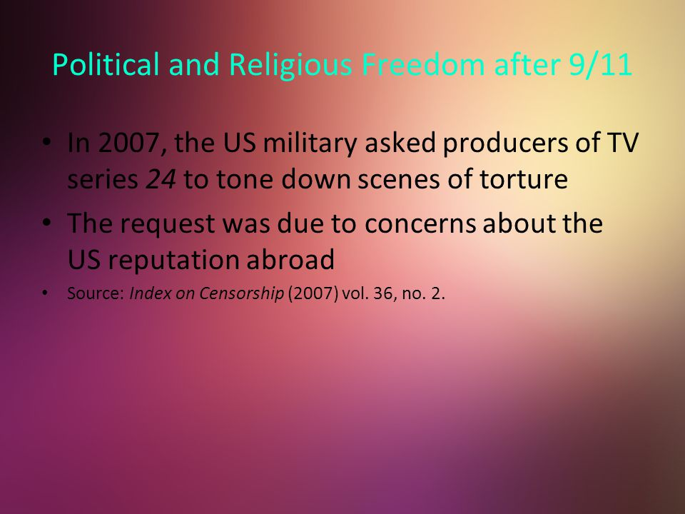 Political and Religious Freedom after 9/11 In 2007, the US military asked producers of TV series 24 to tone down scenes of torture The request was due to concerns about the US reputation abroad Source: Index on Censorship (2007) vol.