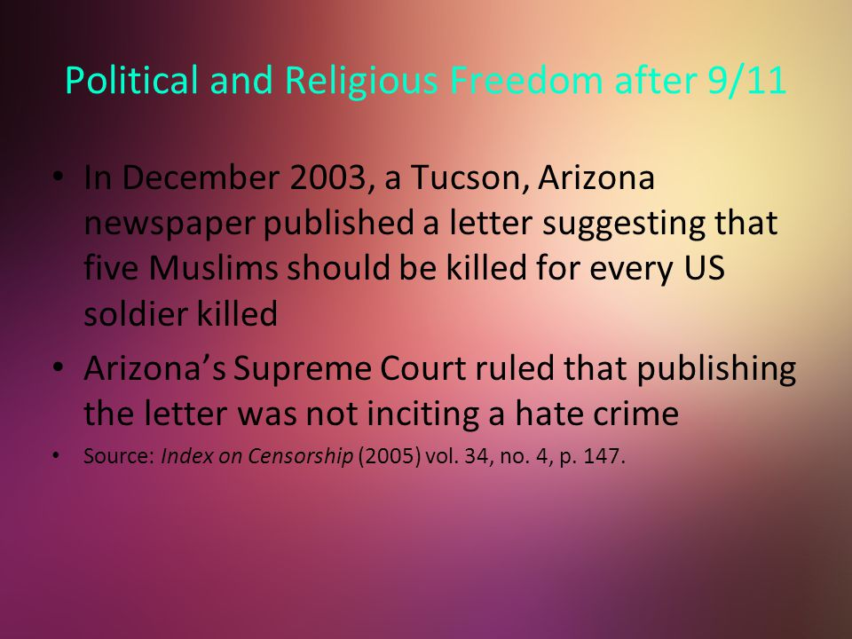 Political and Religious Freedom after 9/11 In December 2003, a Tucson, Arizona newspaper published a letter suggesting that five Muslims should be killed for every US soldier killed Arizona's Supreme Court ruled that publishing the letter was not inciting a hate crime Source: Index on Censorship (2005) vol.
