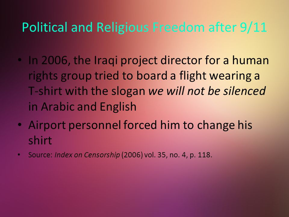 Political and Religious Freedom after 9/11 In 2006, the Iraqi project director for a human rights group tried to board a flight wearing a T-shirt with the slogan we will not be silenced in Arabic and English Airport personnel forced him to change his shirt Source: Index on Censorship (2006) vol.