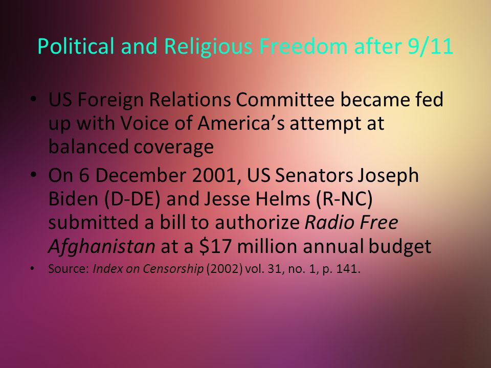 Political and Religious Freedom after 9/11 US Foreign Relations Committee became fed up with Voice of America's attempt at balanced coverage On 6 December 2001, US Senators Joseph Biden (D-DE) and Jesse Helms (R-NC) submitted a bill to authorize Radio Free Afghanistan at a $17 million annual budget Source: Index on Censorship (2002) vol.