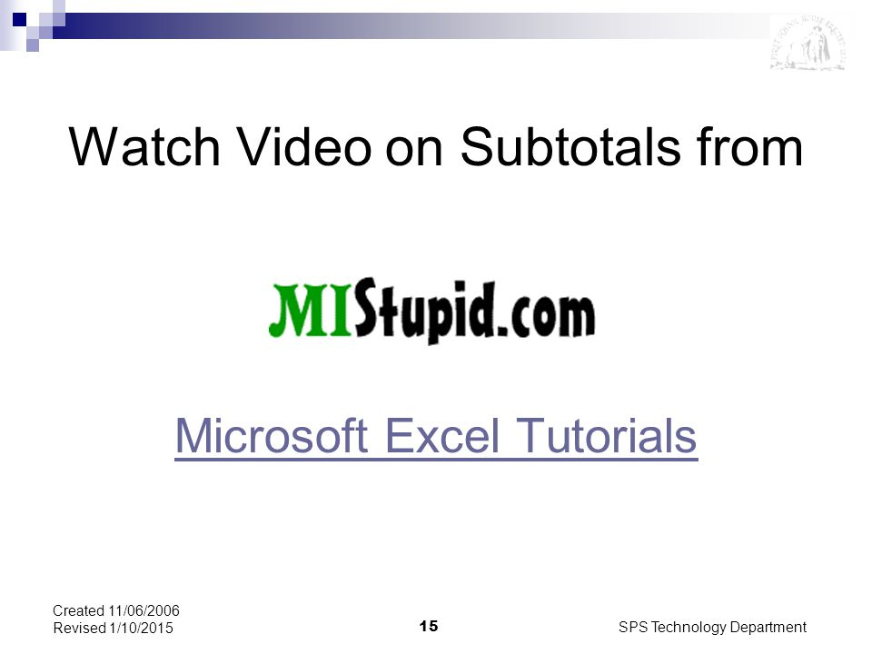 SPS Technology Department15 Created 11/06/2006 Revised 1/10/2015 Watch Video on Subtotals from Microsoft Excel Tutorials