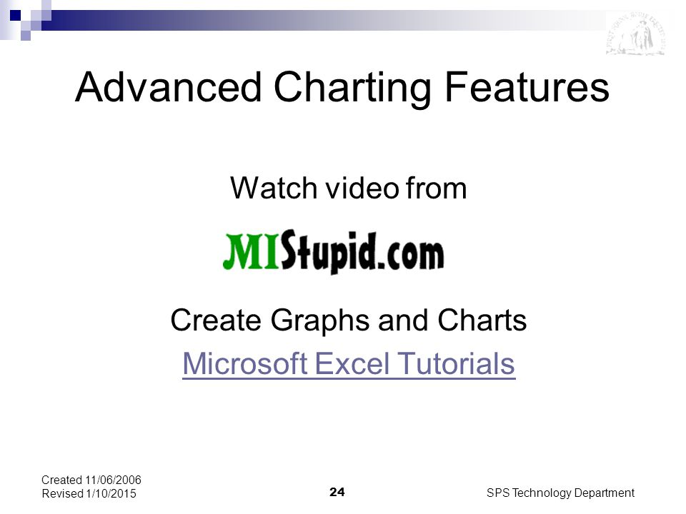 SPS Technology Department24 Created 11/06/2006 Revised 1/10/2015 Advanced Charting Features Watch video from Create Graphs and Charts Microsoft Excel Tutorials