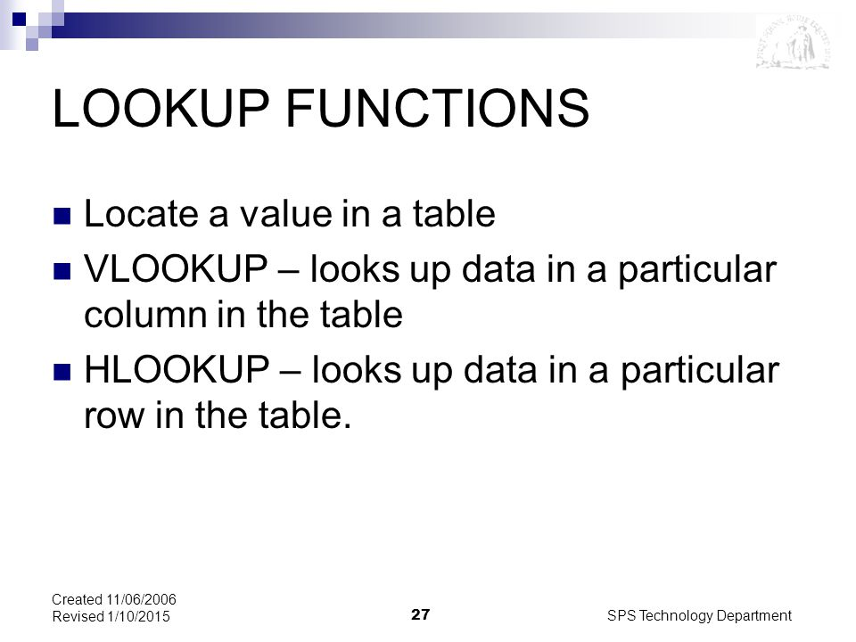 SPS Technology Department27 Created 11/06/2006 Revised 1/10/2015 LOOKUP FUNCTIONS Locate a value in a table VLOOKUP – looks up data in a particular column in the table HLOOKUP – looks up data in a particular row in the table.