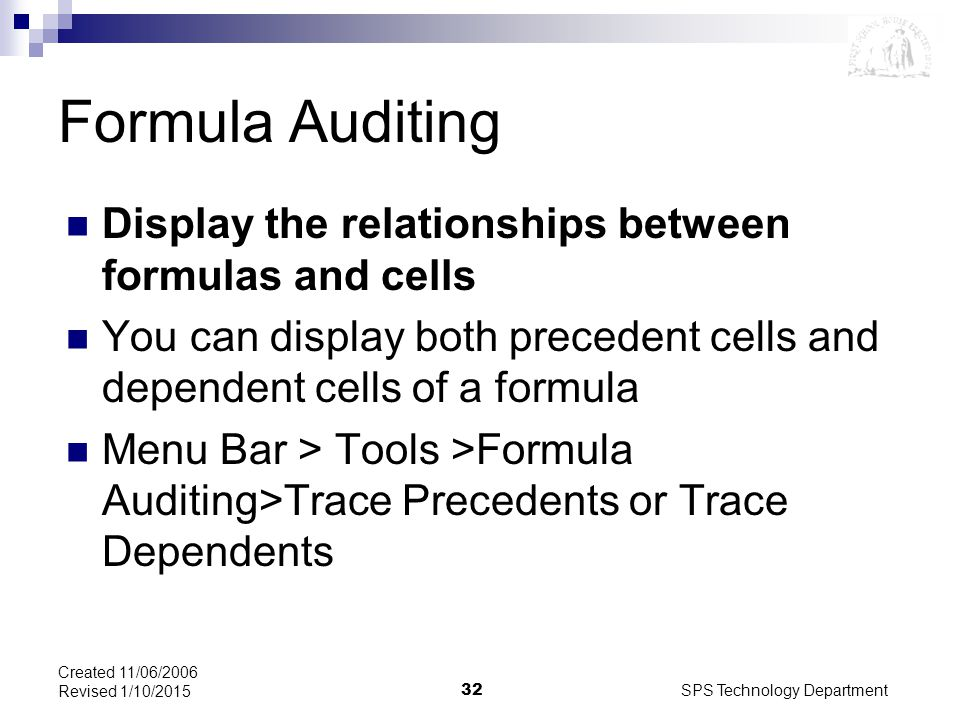 SPS Technology Department32 Created 11/06/2006 Revised 1/10/2015 Formula Auditing Display the relationships between formulas and cells You can display both precedent cells and dependent cells of a formula Menu Bar > Tools >Formula Auditing>Trace Precedents or Trace Dependents