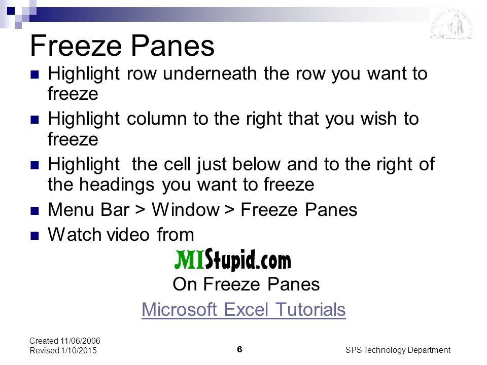 SPS Technology Department6 Created 11/06/2006 Revised 1/10/2015 Freeze Panes Highlight row underneath the row you want to freeze Highlight column to the right that you wish to freeze Highlight the cell just below and to the right of the headings you want to freeze Menu Bar > Window > Freeze Panes Watch video from On Freeze Panes Microsoft Excel Tutorials