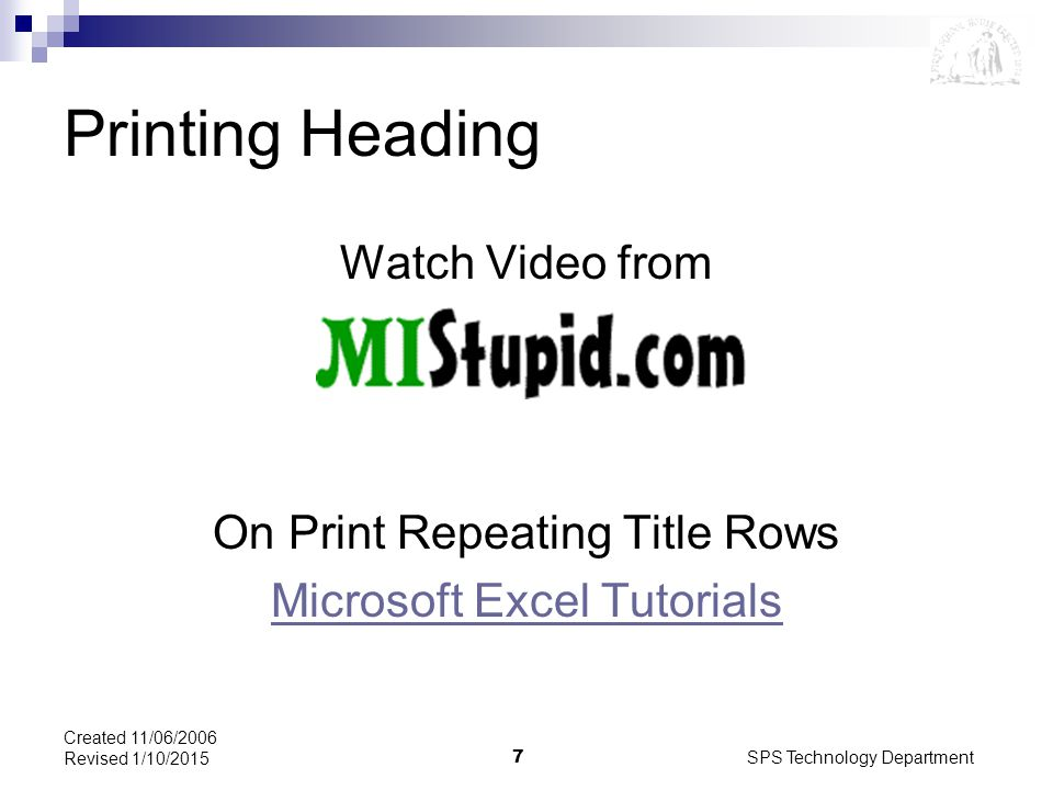 SPS Technology Department7 Created 11/06/2006 Revised 1/10/2015 Printing Heading Watch Video from On Print Repeating Title Rows Microsoft Excel Tutorials