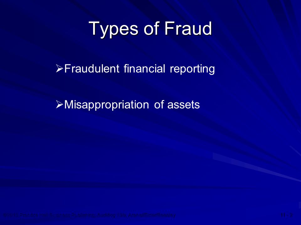 ©2010 Prentice Hall Business Publishing, Auditing 13/e, Arens//Elder/Beasley 11 - 2 Types of Fraud  Fraudulent financial reporting  Misappropriation
