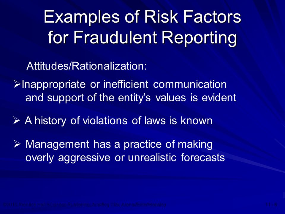 ©2010 Prentice Hall Business Publishing, Auditing 13/e, Arens//Elder/Beasley 11 - 6 Examples of Risk Factors for Fraudulent Reporting  Inappropriate