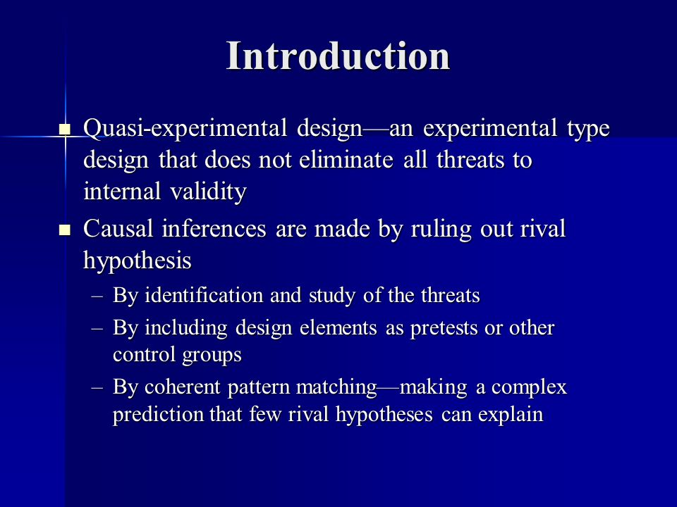 Introduction Quasi-experimental design—an experimental type design that does not eliminate all threats to internal validity Quasi-experimental design—an experimental type design that does not eliminate all threats to internal validity Causal inferences are made by ruling out rival hypothesis Causal inferences are made by ruling out rival hypothesis –By identification and study of the threats –By including design elements as pretests or other control groups –By coherent pattern matching—making a complex prediction that few rival hypotheses can explain