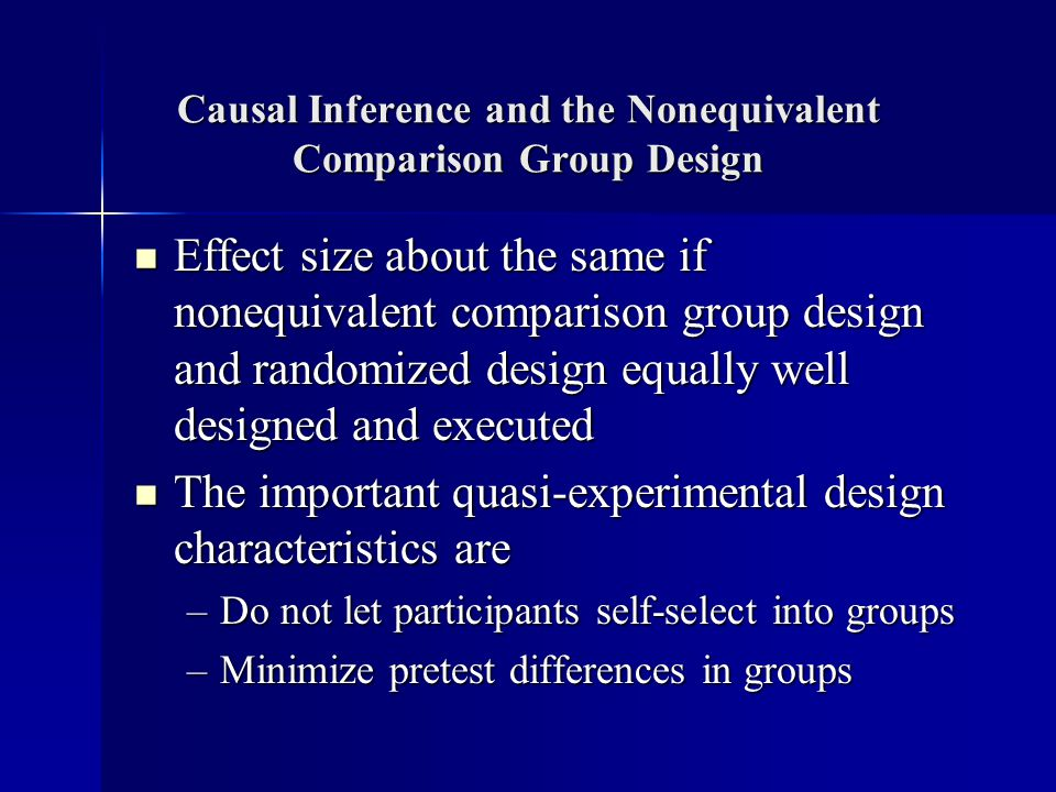 Causal Inference and the Nonequivalent Comparison Group Design Effect size about the same if nonequivalent comparison group design and randomized design equally well designed and executed Effect size about the same if nonequivalent comparison group design and randomized design equally well designed and executed The important quasi-experimental design characteristics are The important quasi-experimental design characteristics are –Do not let participants self-select into groups –Minimize pretest differences in groups