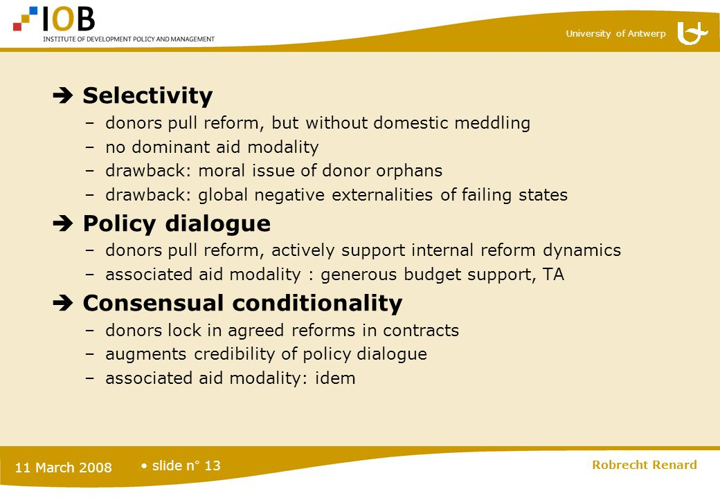 University of Antwerp slide n° 13 11 March 2008 Robrecht Renard 13  Selectivity –donors pull reform, but without domestic meddling –no dominant aid m