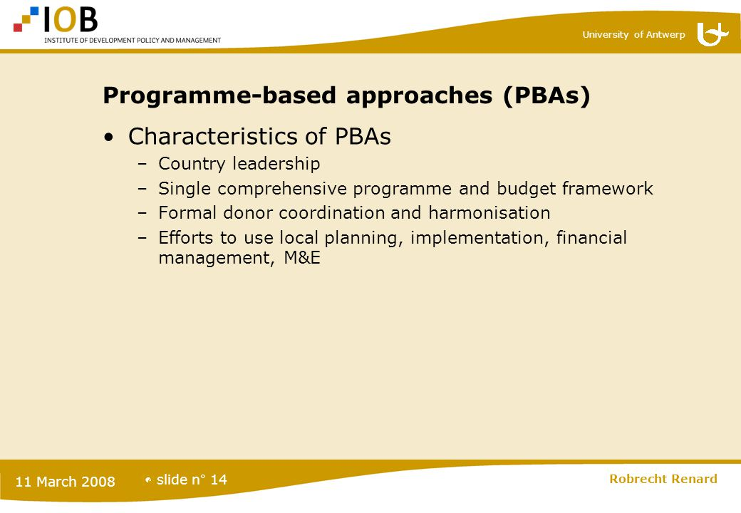 University of Antwerp slide n° 14 11 March 2008 Robrecht Renard 14 Programme-based approaches (PBAs) Characteristics of PBAs –Country leadership –Sing