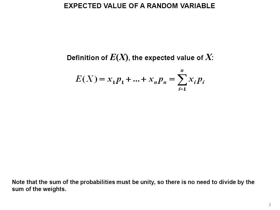 EXPECTED VALUE OF A RANDOM VARIABLE 2 Note that the sum of the probabilities must be unity, so there is no need to divide by the sum of the weights.