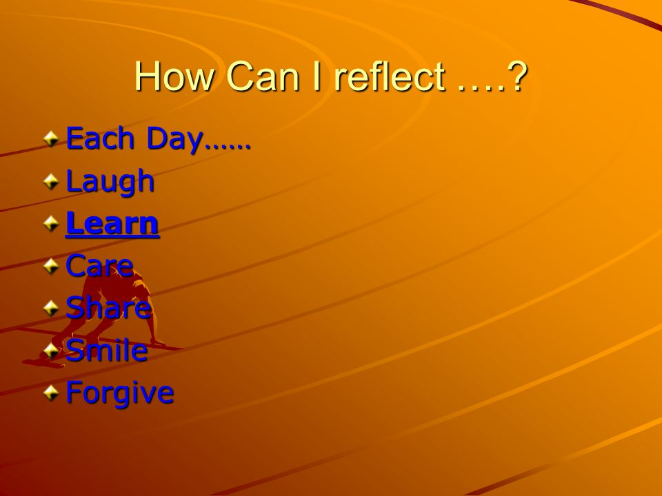 How Can I reflect …. Each Day…… LaughLearnCareShareSmileForgive