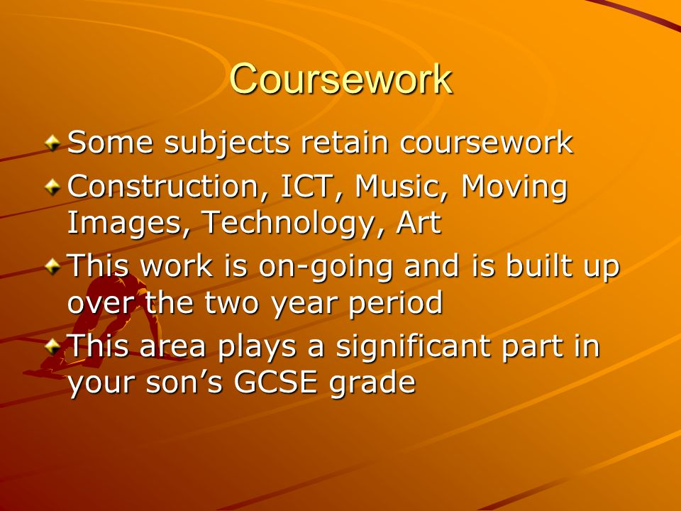 Coursework Some subjects retain coursework Construction, ICT, Music, Moving Images, Technology, Art This work is on-going and is built up over the two year period This area plays a significant part in your son's GCSE grade