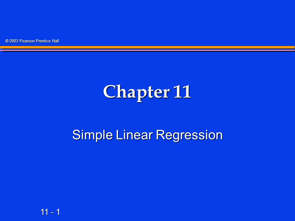 11 - 22 © 2003 Pearson Prentice Hall Types of Regression Models Regression Models Linear Non- Linear 2+ Explanatory Variables Simple Multiple 1 Explanatory Variable