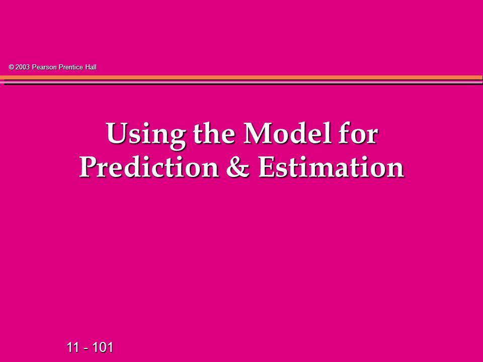 11 - 101 © 2003 Pearson Prentice Hall Using the Model for Prediction & Estimation