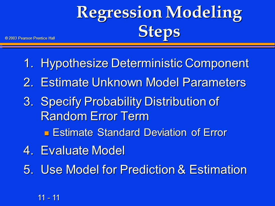 11 - 11 © 2003 Pearson Prentice Hall Regression Modeling Steps 1.Hypothesize Deterministic Component 2.Estimate Unknown Model Parameters 3.Specify Pro