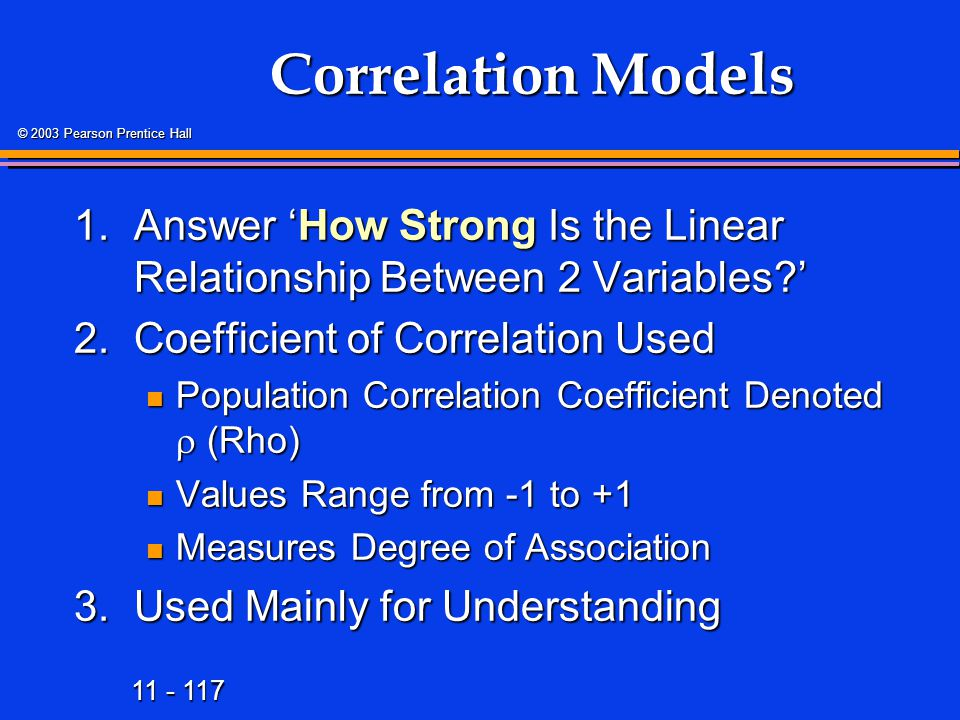 11 - 117 © 2003 Pearson Prentice Hall Correlation Models 1.Answer 'How Strong Is the Linear Relationship Between 2 Variables?' 2.Coefficient of Correl