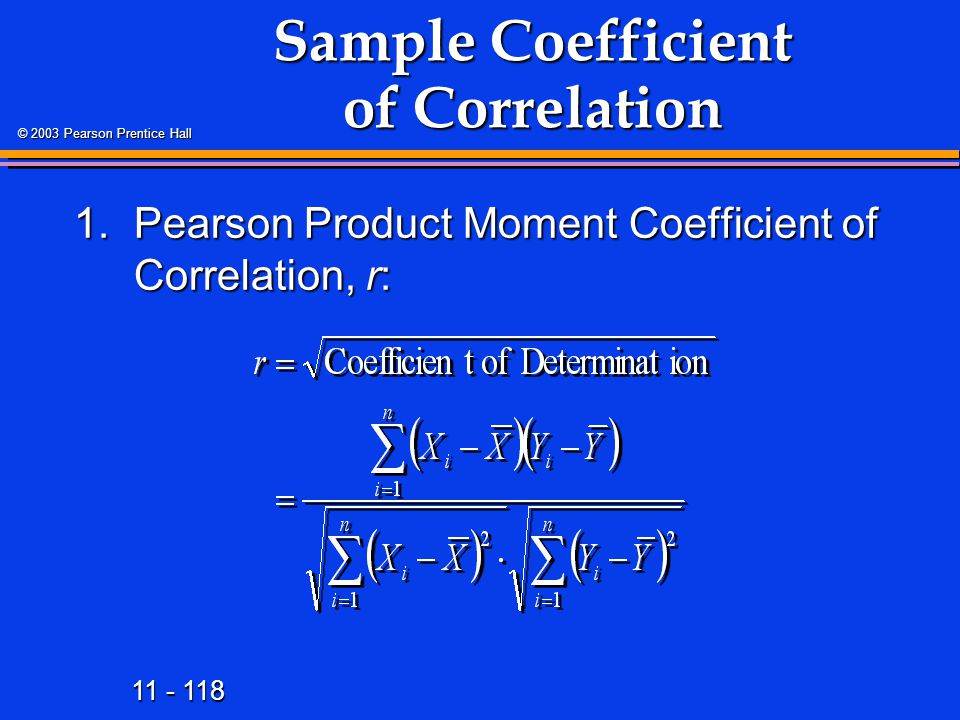 11 - 118 © 2003 Pearson Prentice Hall 1.Pearson Product Moment Coefficient of Correlation, r: Sample Coefficient of Correlation