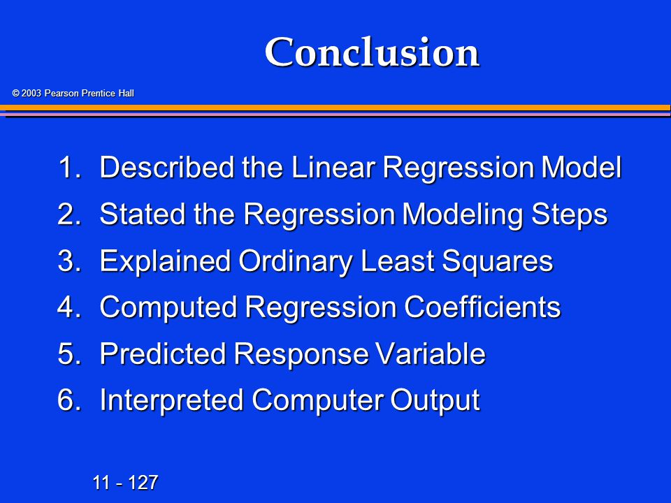 11 - 127 © 2003 Pearson Prentice Hall Conclusion 1.Described the Linear Regression Model 2.Stated the Regression Modeling Steps 3.Explained Ordinary L