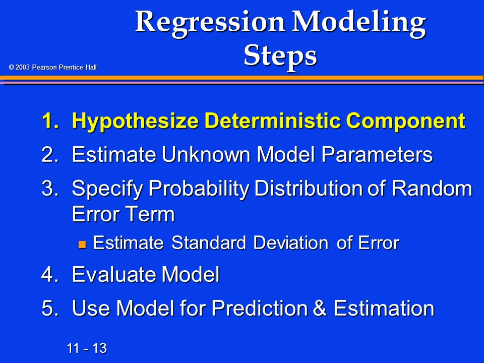 11 - 13 © 2003 Pearson Prentice Hall Regression Modeling Steps 1.Hypothesize Deterministic Component 2.Estimate Unknown Model Parameters 3.Specify Pro