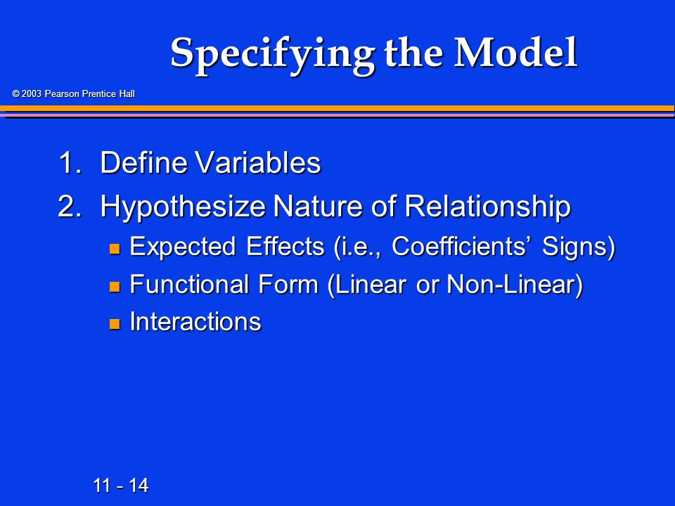 11 - 14 © 2003 Pearson Prentice Hall Specifying the Model 1.Define Variables 2.Hypothesize Nature of Relationship Expected Effects (i.e., Coefficients