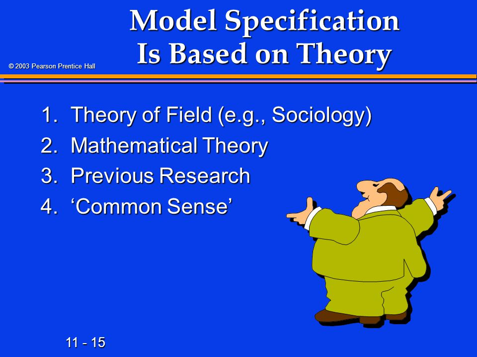 11 - 15 © 2003 Pearson Prentice Hall Model Specification Is Based on Theory 1.Theory of Field (e.g., Sociology) 2.Mathematical Theory 3.Previous Resea