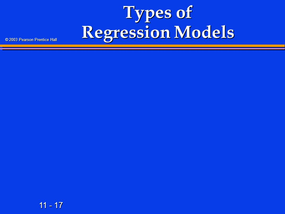 11 - 17 © 2003 Pearson Prentice Hall Types of Regression Models