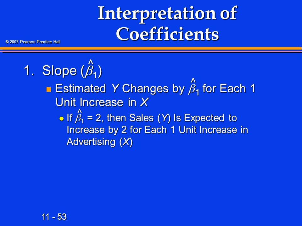 11 - 53 © 2003 Pearson Prentice Hall Interpretation of Coefficients 1.Slope (  1 ) Estimated Y Changes by  1 for Each 1 Unit Increase in X Estimated