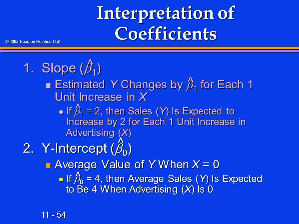 11 - 54 © 2003 Pearson Prentice Hall Interpretation of Coefficients 1.Slope (  1 ) Estimated Y Changes by  1 for Each 1 Unit Increase in X Estimated