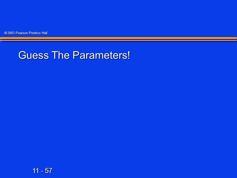 11 - 57 © 2003 Pearson Prentice Hall Guess The Parameters!