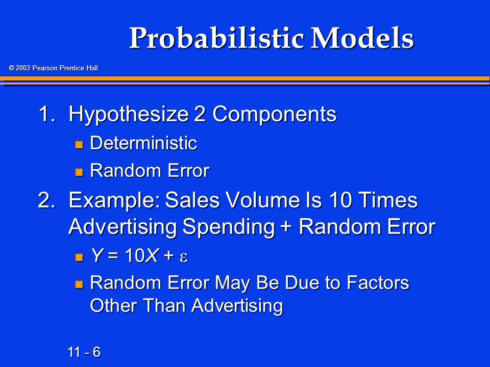 11 - 127 © 2003 Pearson Prentice Hall Conclusion 1.Described the Linear Regression Model 2.Stated the Regression Modeling Steps 3.Explained Ordinary Least Squares 4.Computed Regression Coefficients 5.Predicted Response Variable 6.Interpreted Computer Output