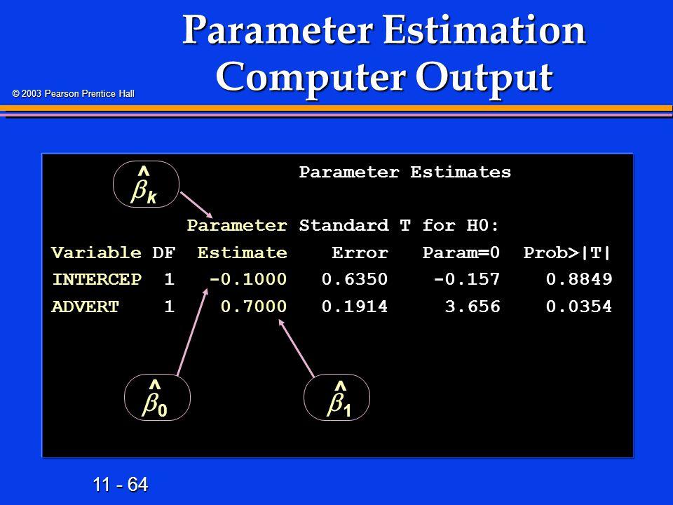 11 - 64 © 2003 Pearson Prentice Hall Parameter Estimates Parameter Estimates Parameter Standard T for H0: Parameter Standard T for H0: Variable DF Est