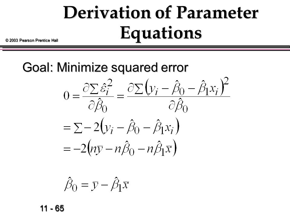 11 - 65 © 2003 Pearson Prentice Hall Derivation of Parameter Equations Goal: Minimize squared error