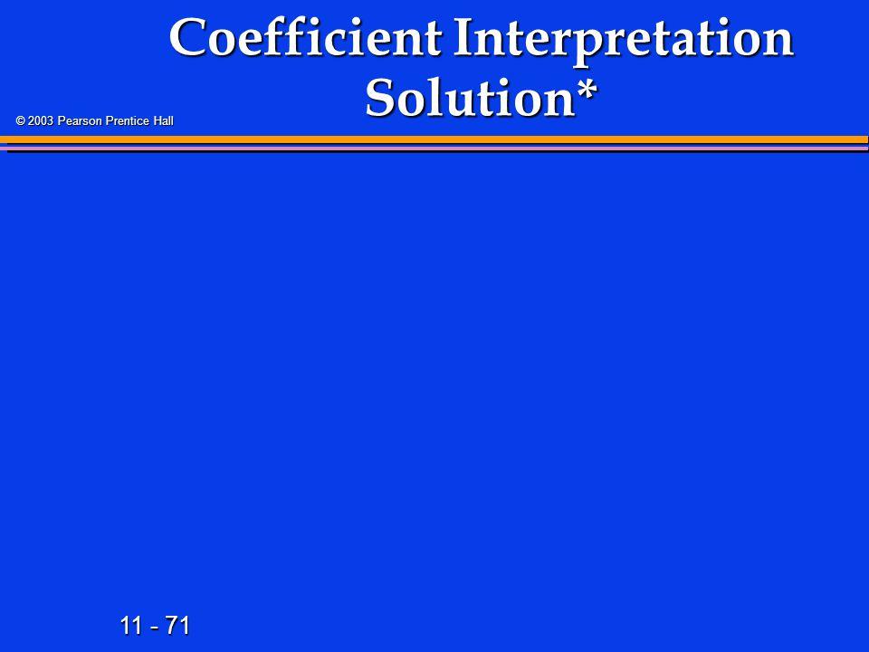 11 - 71 © 2003 Pearson Prentice Hall Coefficient Interpretation Solution*