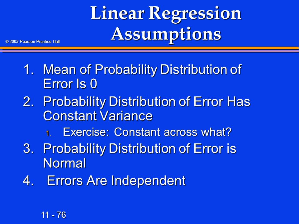11 - 76 © 2003 Pearson Prentice Hall Linear Regression Assumptions 1.Mean of Probability Distribution of Error Is 0 2.Probability Distribution of Erro