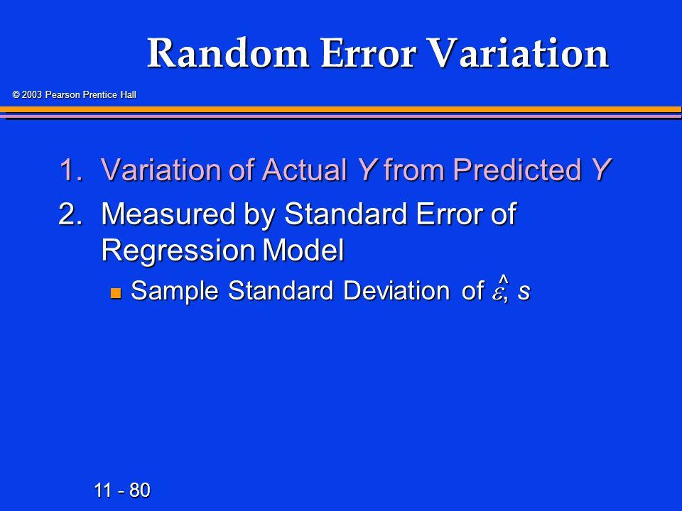 11 - 80 © 2003 Pearson Prentice Hall Random Error Variation 1.Variation of Actual Y from Predicted Y 2.Measured by Standard Error of Regression Model